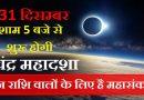 31 तारीख को शाम 5 बजे से  शुरू होगी चंद्र महादशा, इस राशि वालों के घर में हो सकती है किसी की मृत्यु